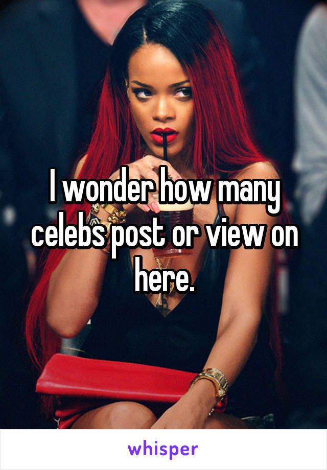 I wonder how many celebs post or view on here.