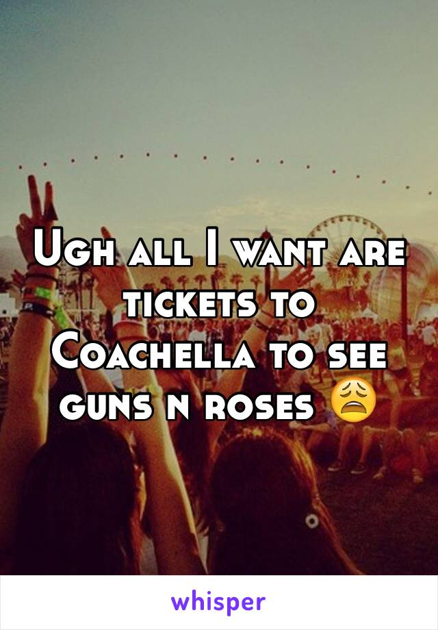 Ugh all I want are tickets to Coachella to see guns n roses 😩