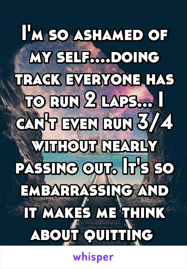 I'm so ashamed of my self....doing track everyone has to run 2 laps... I can't even run 3/4 without nearly passing out. It's so embarrassing and it makes me think about quitting