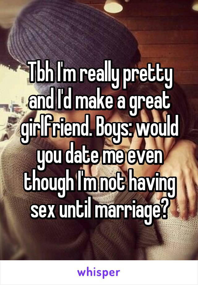 Tbh I'm really pretty and I'd make a great girlfriend. Boys: would you date me even though I'm not having sex until marriage?
