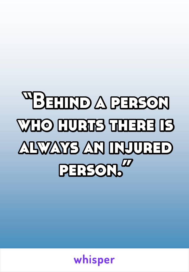 """Behind a person who hurts there is always an injured person."""