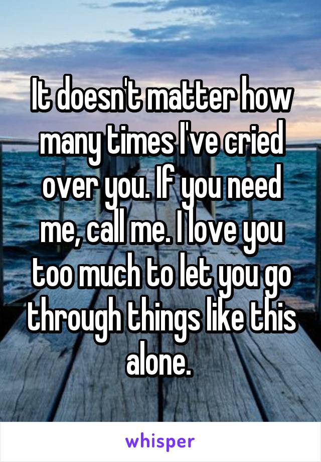 It doesn't matter how many times I've cried over you. If you need me, call me. I love you too much to let you go through things like this alone.