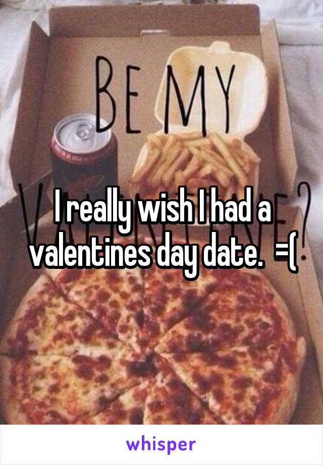 I really wish I had a valentines day date.  =(