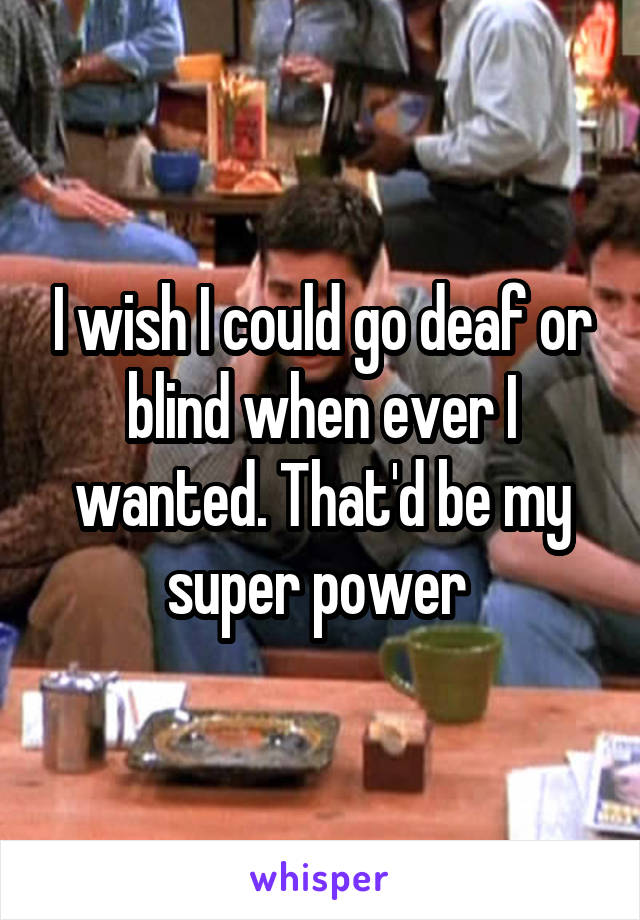 I wish I could go deaf or blind when ever I wanted. That'd be my super power