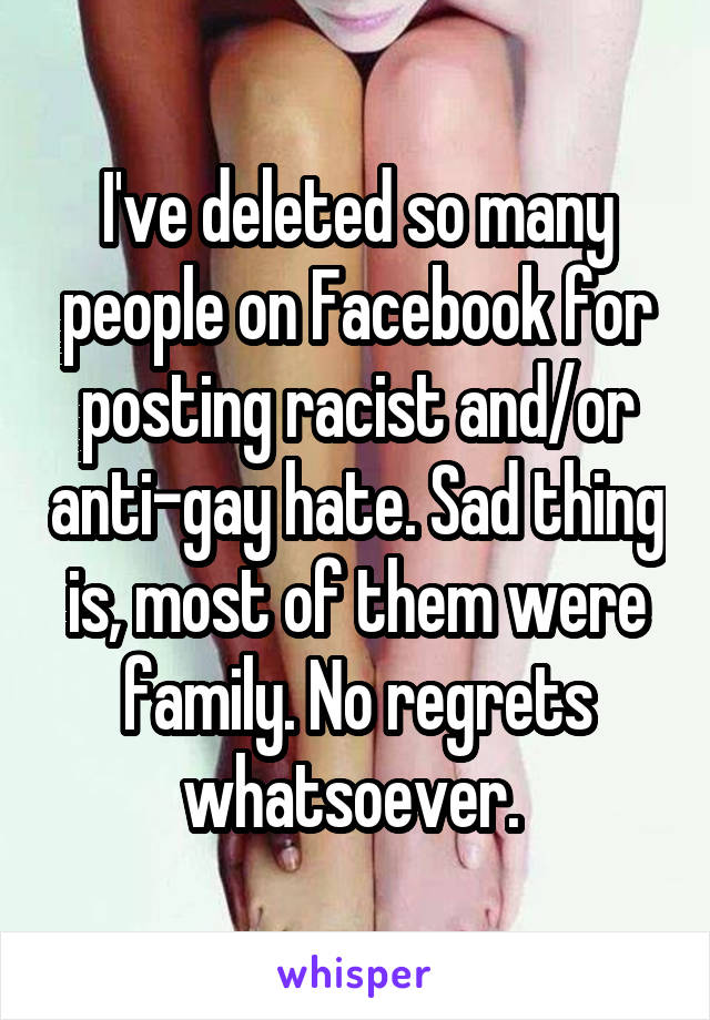 I've deleted so many people on Facebook for posting racist and/or anti-gay hate. Sad thing is, most of them were family. No regrets whatsoever.