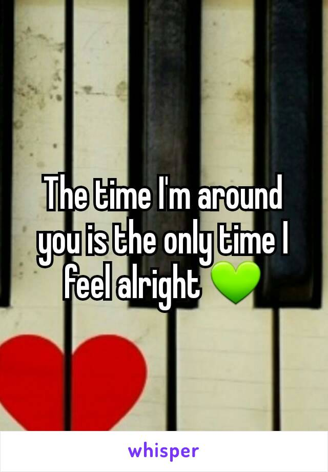 The time I'm around you is the only time I feel alright 💚
