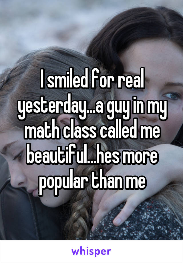 I smiled for real yesterday...a guy in my math class called me beautiful...hes more popular than me
