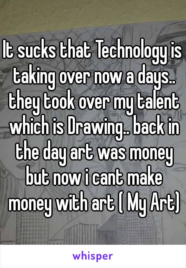 It sucks that Technology is taking over now a days.. they took over my talent which is Drawing.. back in the day art was money but now i cant make money with art ( My Art)
