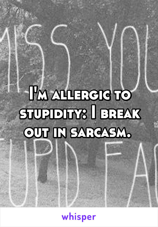 I'm allergic to stupidity: I break out in sarcasm.
