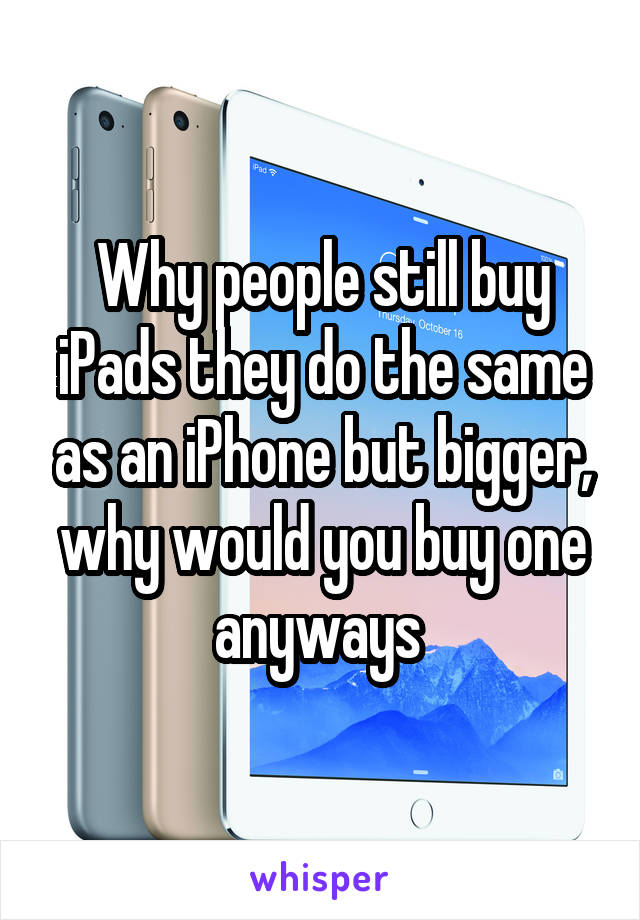 Why people still buy iPads they do the same as an iPhone but bigger, why would you buy one anyways