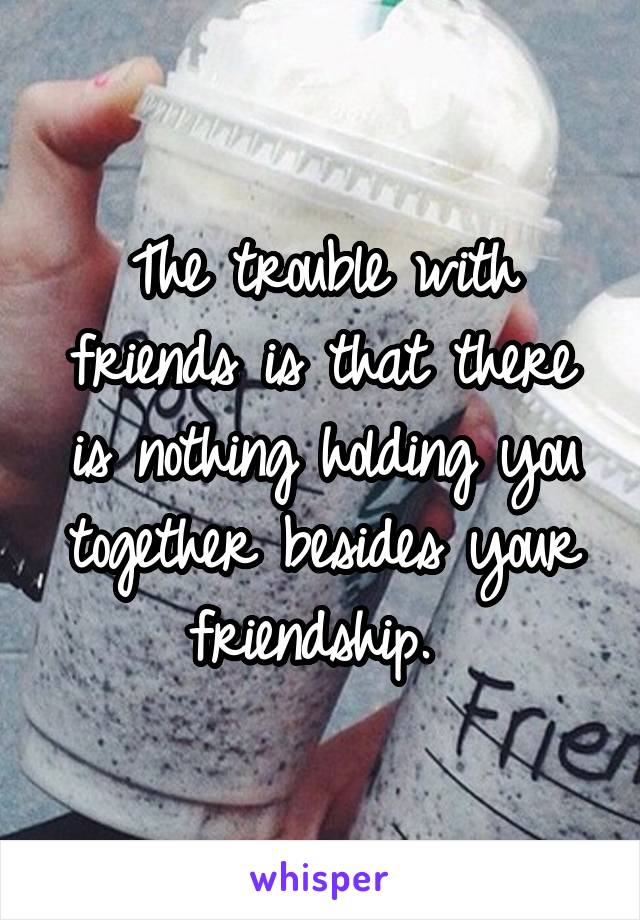 The trouble with friends is that there is nothing holding you together besides your friendship.