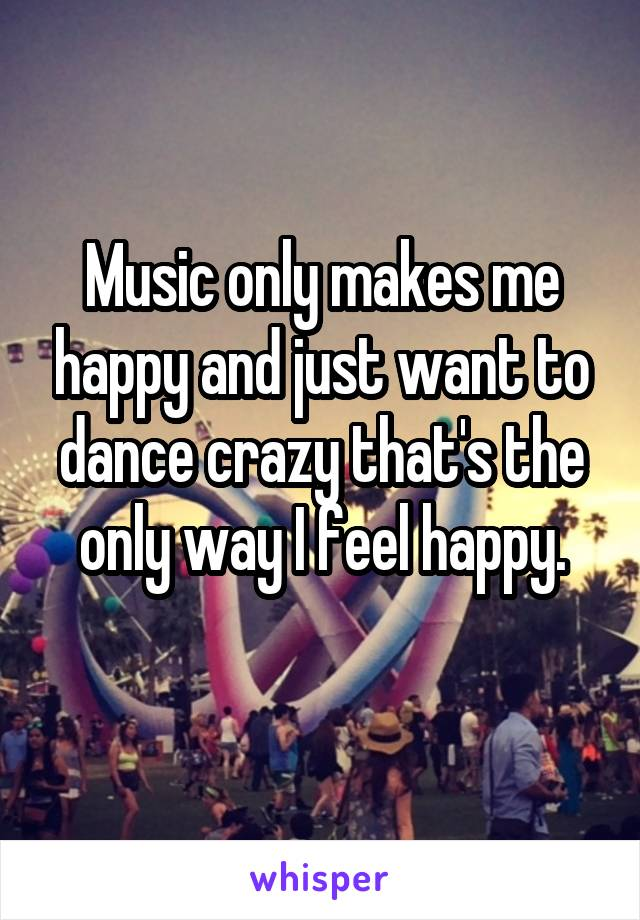 Music only makes me happy and just want to dance crazy that's the only way I feel happy.