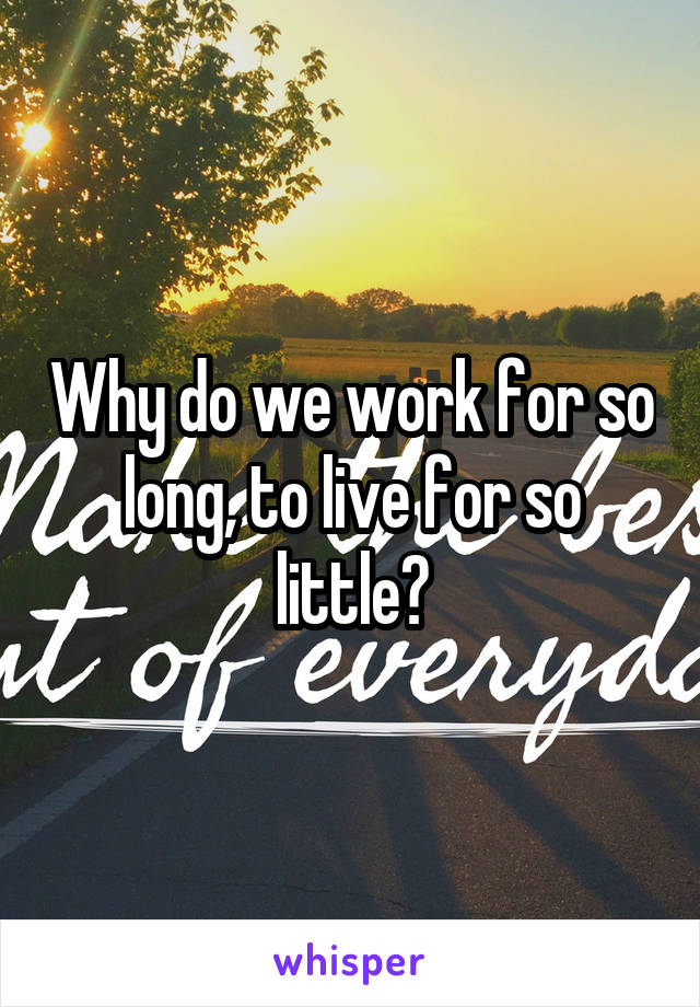 Why do we work for so long, to live for so little?
