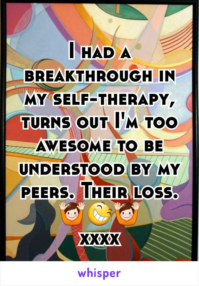 I had a breakthrough in my self-therapy, turns out I'm too awesome to be understood by my peers. Their loss. 🙌😆🙌 xxxx