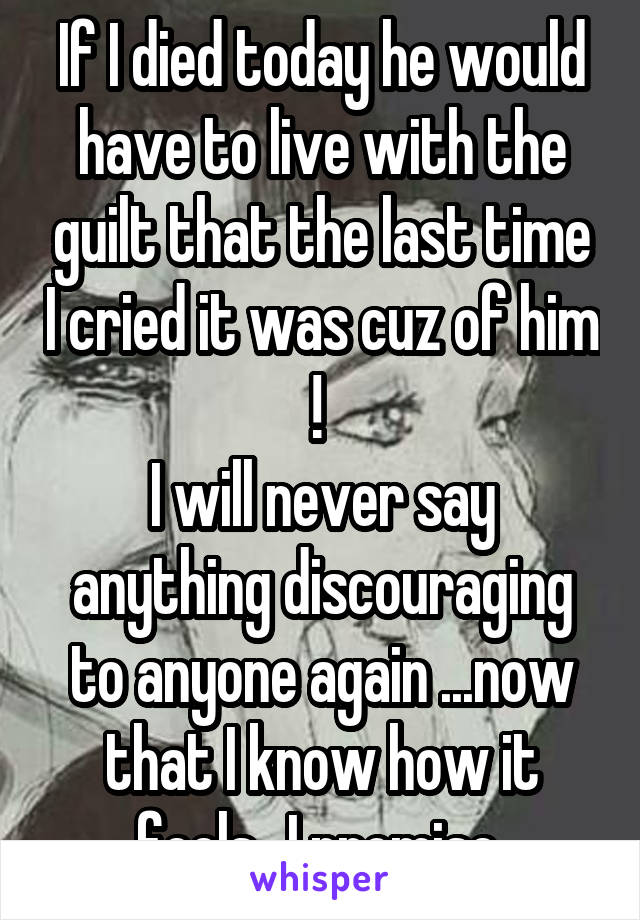If I died today he would have to live with the guilt that the last time I cried it was cuz of him !  I will never say anything discouraging to anyone again ...now that I know how it feels...I promise