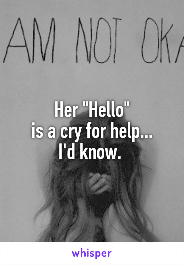 "Her ""Hello"" is a cry for help... I'd know."