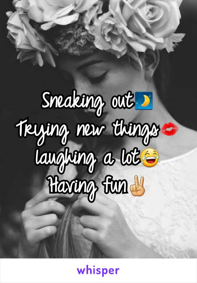 Sneaking out🌒 Trying new things💋 laughing a lot😂 Having fun✌