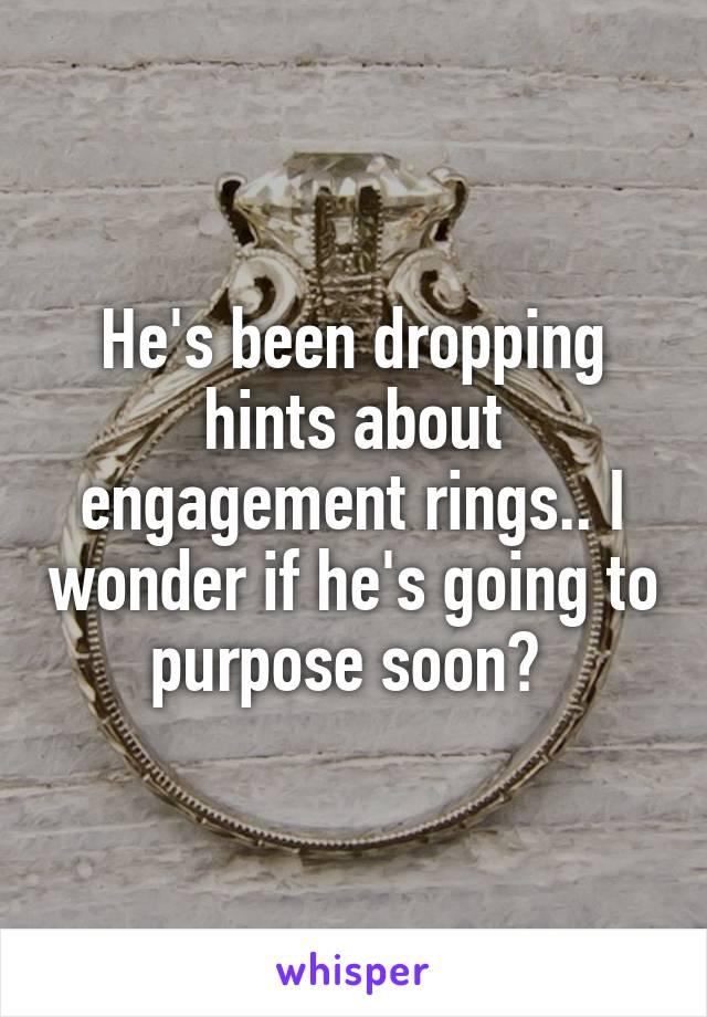 He's been dropping hints about engagement rings.. I wonder if he's going to purpose soon?