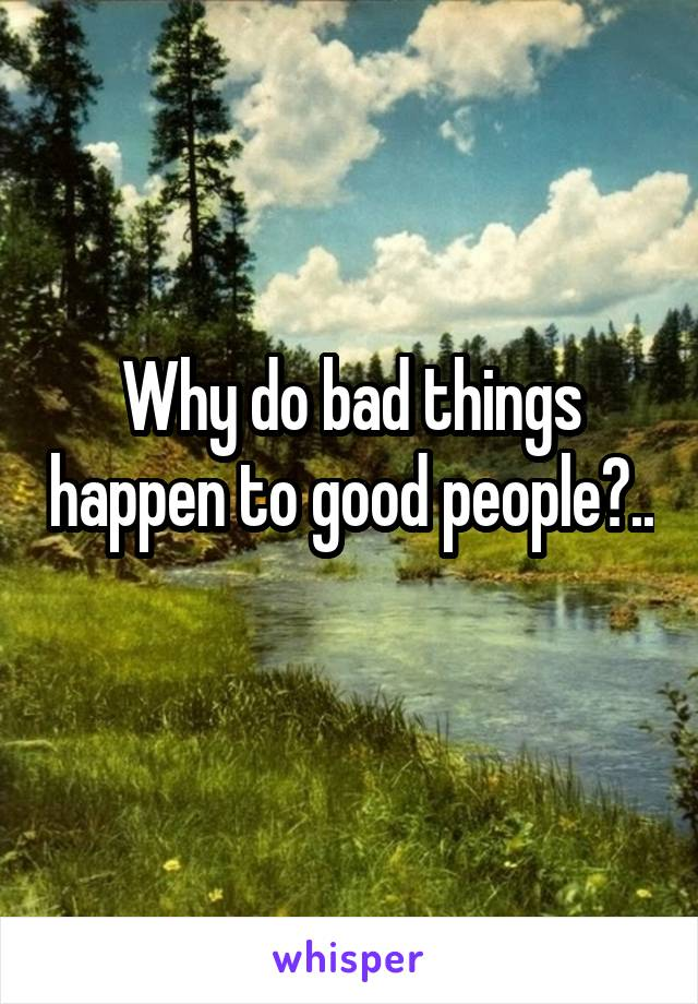 Why do bad things happen to good people?..