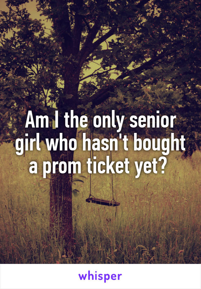 Am I the only senior girl who hasn't bought a prom ticket yet?