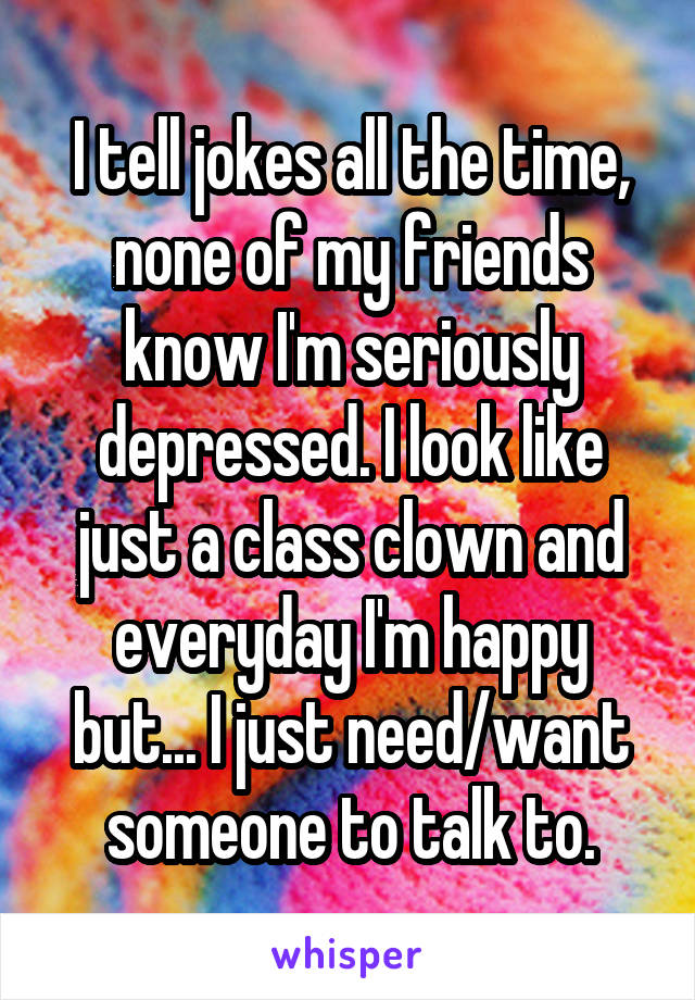 I tell jokes all the time, none of my friends know I'm seriously depressed. I look like just a class clown and everyday I'm happy but... I just need/want someone to talk to.