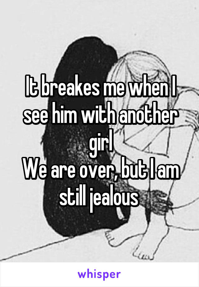 It breakes me when I see him with another girl We are over, but I am still jealous