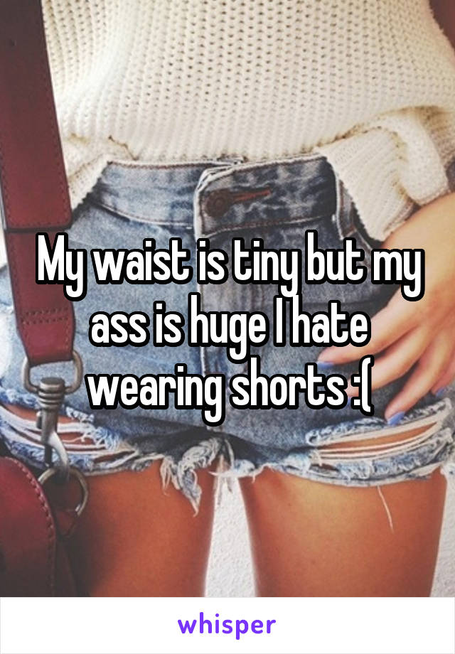 My waist is tiny but my ass is huge I hate wearing shorts :(