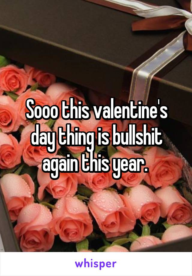 Sooo this valentine's day thing is bullshit again this year.