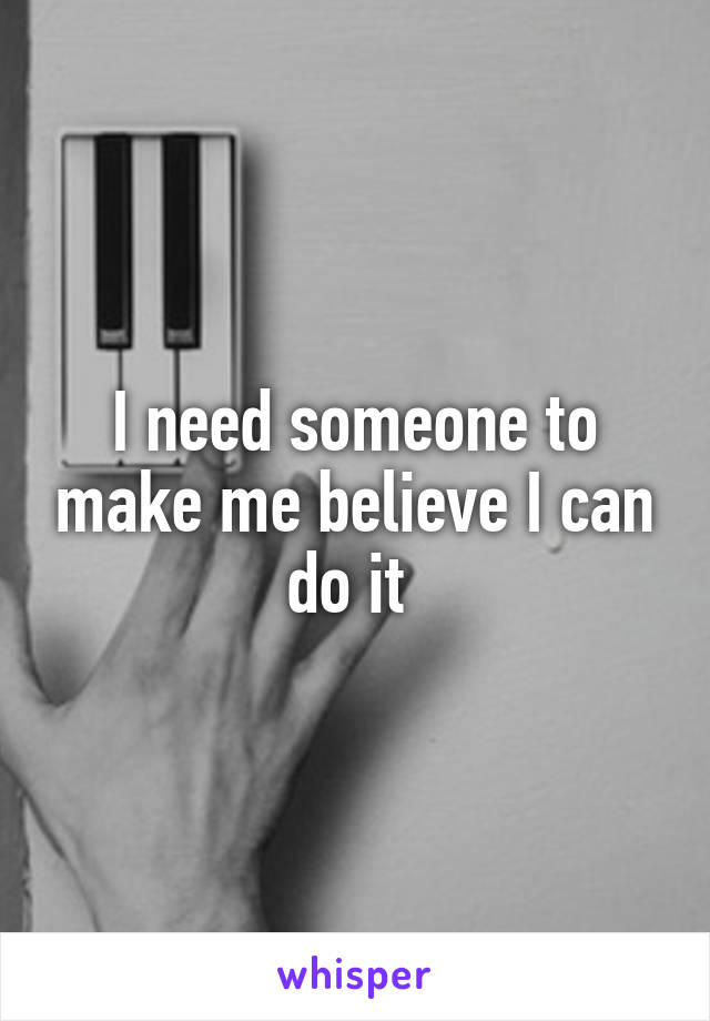I need someone to make me believe I can do it