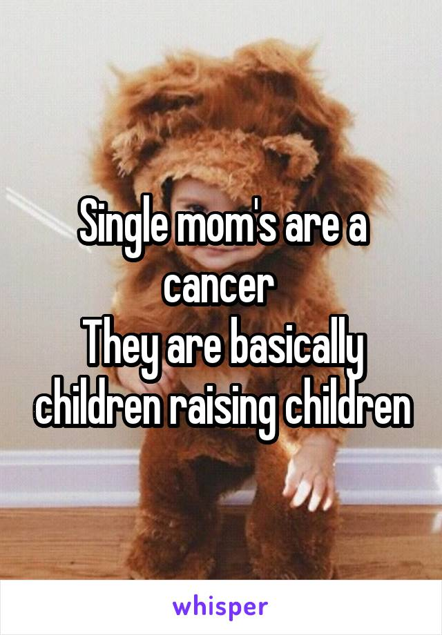 Single mom's are a cancer  They are basically children raising children