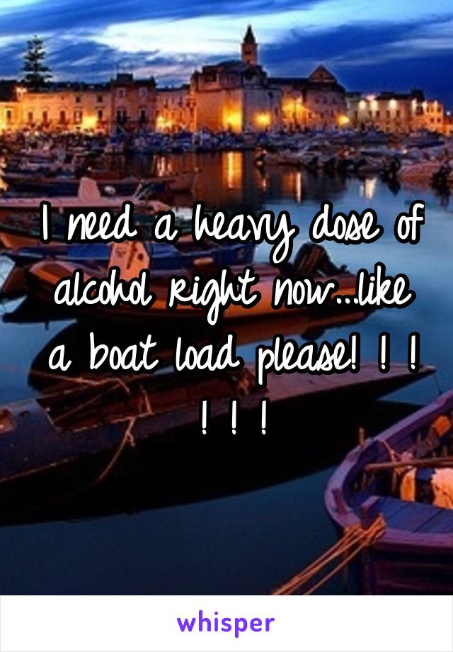 I need a heavy dose of alcohol right now...like a boat load please! ! ! ! ! !