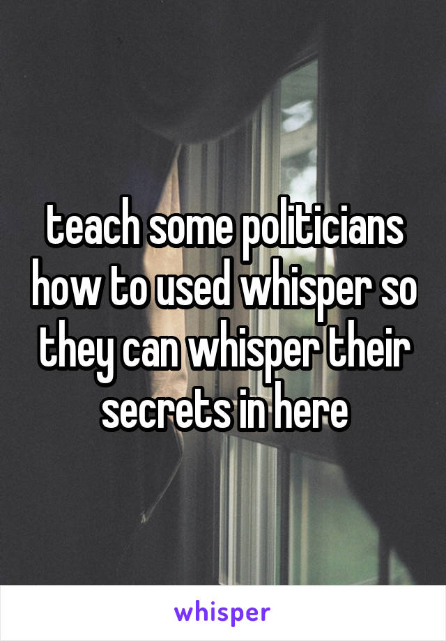 teach some politicians how to used whisper so they can whisper their secrets in here