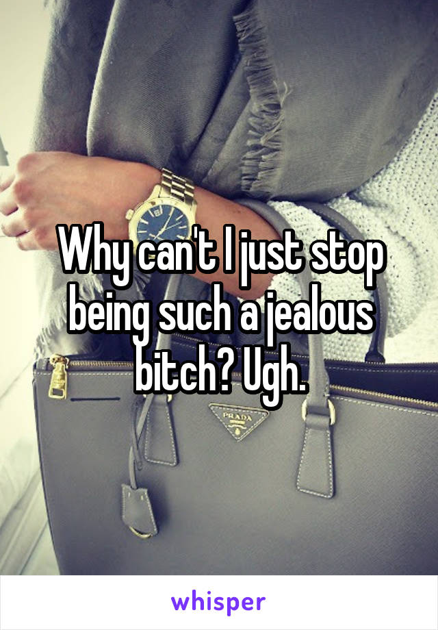 Why can't I just stop being such a jealous bitch? Ugh.