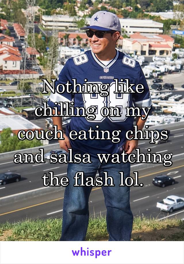 Nothing like chilling on my couch eating chips and salsa watching the flash lol.