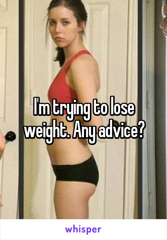 I'm trying to lose weight. Any advice?