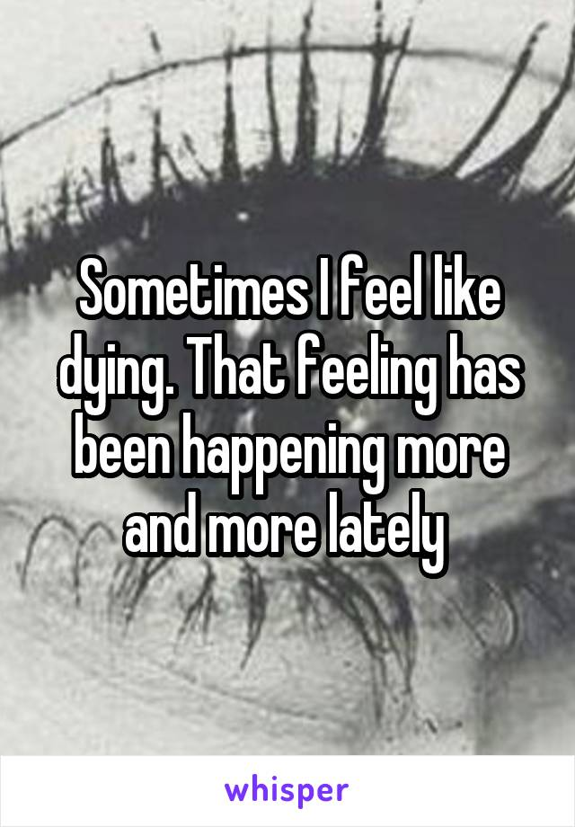 Sometimes I feel like dying. That feeling has been happening more and more lately