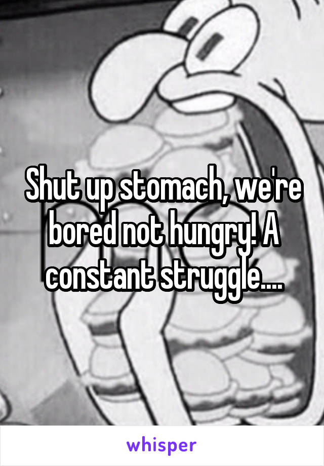 Shut up stomach, we're bored not hungry! A constant struggle....