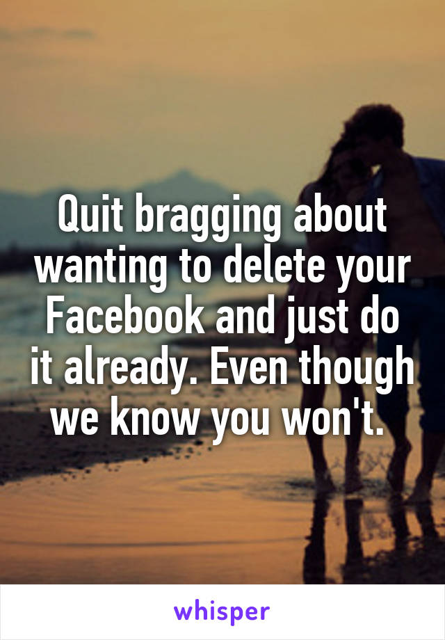Quit bragging about wanting to delete your Facebook and just do it already. Even though we know you won't.