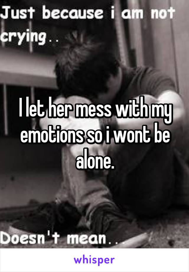 I let her mess with my emotions so i wont be alone.