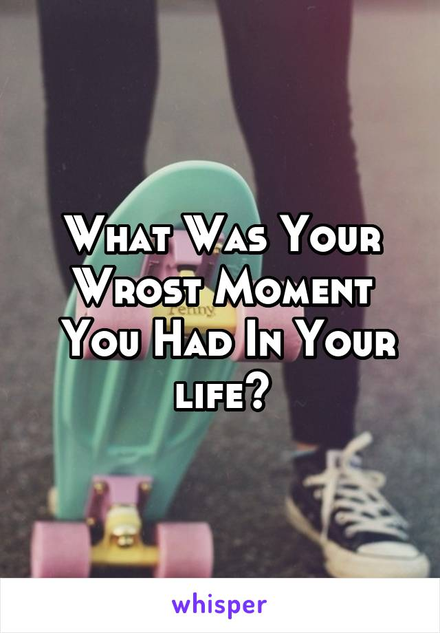 What Was Your Wrost Moment  You Had In Your life?