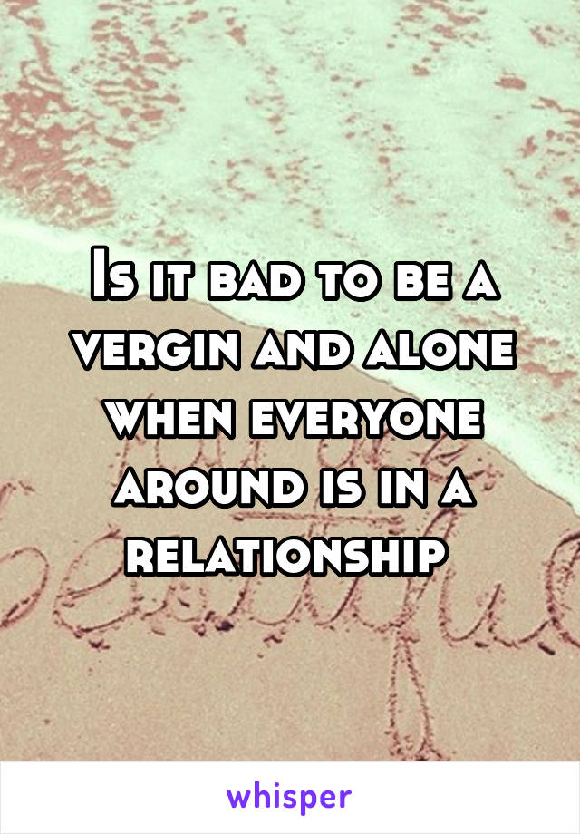 Is it bad to be a vergin and alone when everyone around is in a relationship