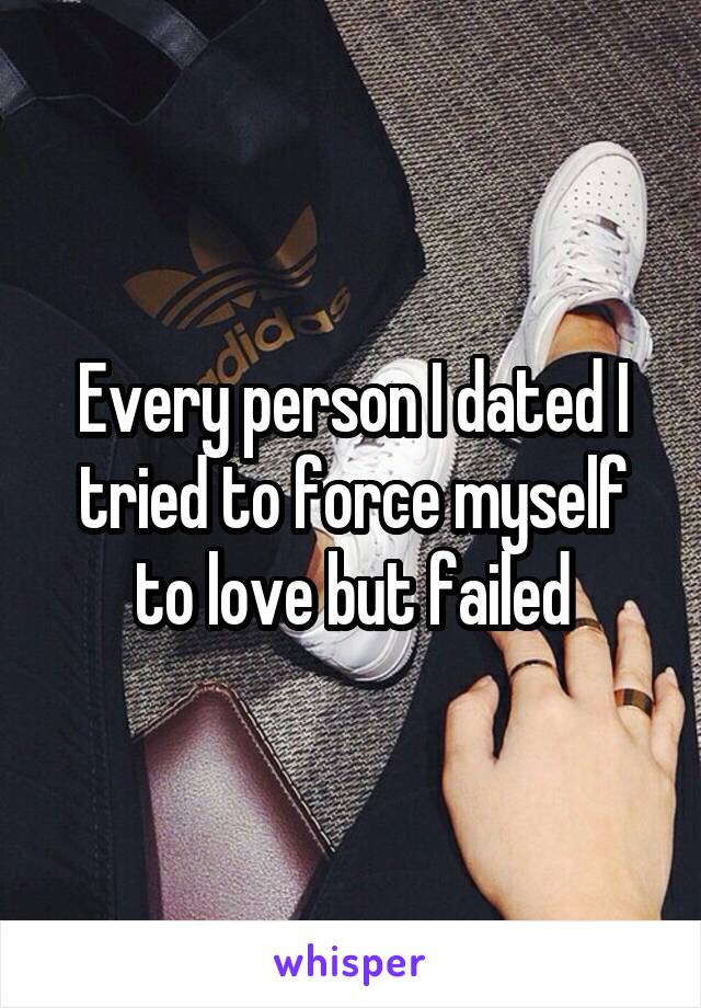 Every person I dated I tried to force myself to love but failed