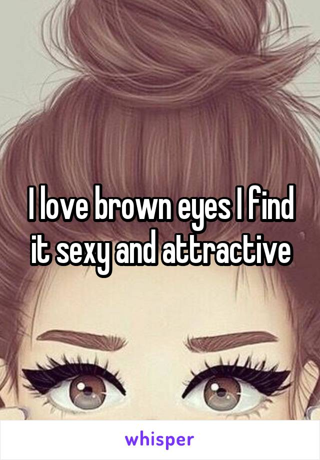I love brown eyes I find it sexy and attractive