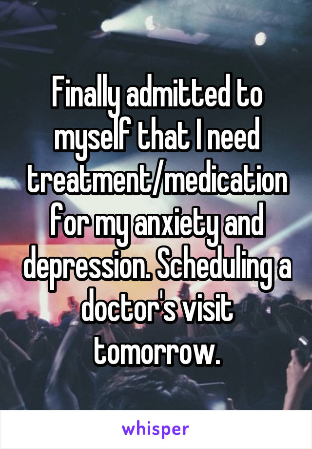 Finally admitted to myself that I need treatment/medication for my anxiety and depression. Scheduling a doctor's visit tomorrow.