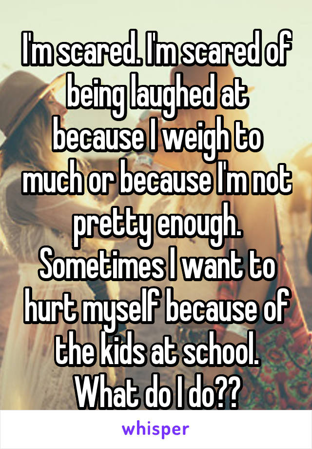 I'm scared. I'm scared of being laughed at because I weigh to much or because I'm not pretty enough. Sometimes I want to hurt myself because of the kids at school. What do I do??