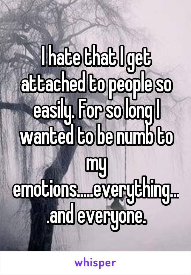 I hate that I get attached to people so easily. For so long I wanted to be numb to my emotions.....everything....and everyone.
