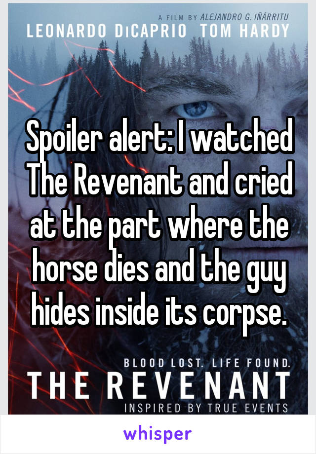 Spoiler alert: I watched The Revenant and cried at the part where the horse dies and the guy hides inside its corpse.