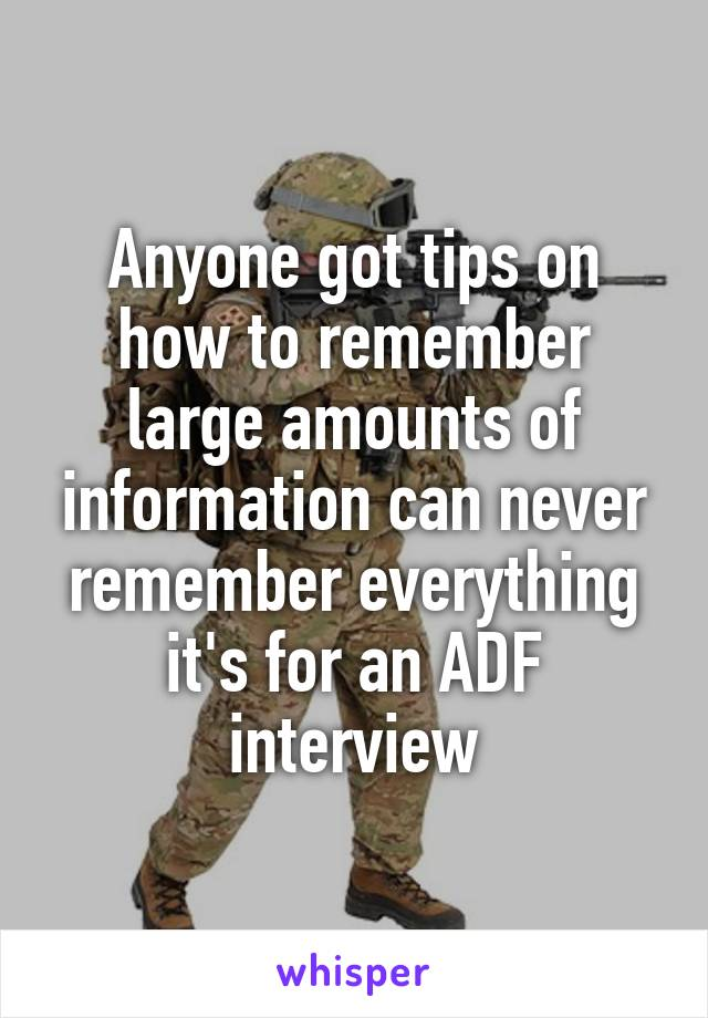 Anyone got tips on how to remember large amounts of information can never remember everything it's for an ADF interview