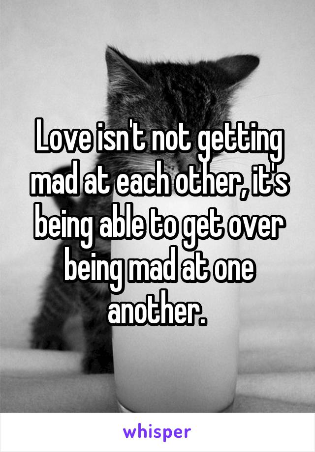 Love isn't not getting mad at each other, it's being able to get over being mad at one another.