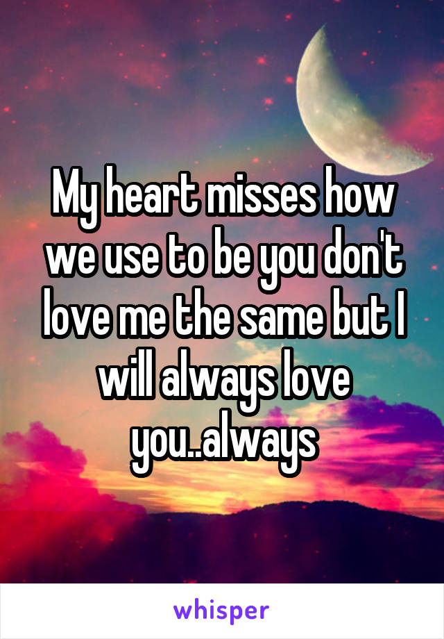 My heart misses how we use to be you don't love me the same but I will always love you..always